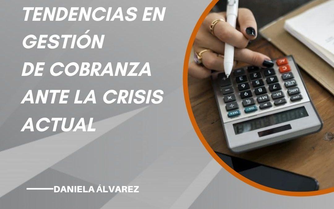 """""""TENDENCIAS EN GESTIÓN DE COBRANZA ANTE LA CRISIS ACTUAL"""" Por: Daniela Alvarez"""